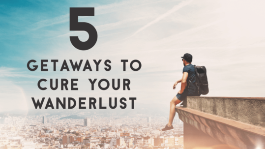 5 Getaways to cure your wanderlust